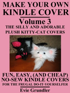 Make Your Own Kindle Cover - VOLUME 3 - THE SILLY AND ADORABLE PLUSH KITTY-CAT COVERS (Fun, Easy, (And Cheap) No-Sew Kindle Covers For The Frugal Do-It-Yourselfer) [Kindle Edition], diy kindle cover, make your own kindle cover, easy to make kindle cover, no sew kindle cover, kindel cover, make my own kindle cover, funny cat kindle cover, cheap kindle cover